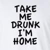 Take_Me_Drunk_I'm_Home Long Sleeve T-Shirt