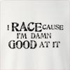I Race Cause I'M Damn Good At It Crew Neck Sweatshirt