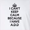 I Can't Keep Calm Because I Have A.D.D Long Sleeve T-Shirt