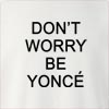 Don't Worry Be Yonce Crew Neck Sweatshirt