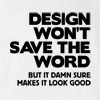 Design Won't Save The Word But It Damn Sure Makes It Look Good T-Shirt