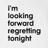I'M Looking Forward Regretting Tonight T-Shirt