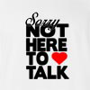 Sorry Not Here To Talk T-Shirt