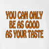 You Can Only Be As Good As Your Taste Funny T Shirt