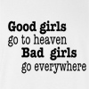 Good Girls Go To Heave. Bad Girls Go Everywhere Funny T Shirt