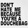 Don't Hate Me Because You're A Douchebag Funny T Shirt