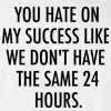 You Hate on My Success Like We Don't Have the Same 24 Hours Funny College T Shirt