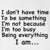 I don't have time to be something I'm not because I'm too busy being everything I am T-shirt
