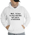 I'd Love To Stay And Chat, But You're A Total Bitch Hooded Sweatshirt