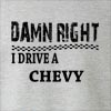 Damn Right I Drive A Chevy Crew Neck Sweatshirt
