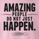 Amazing People Do Not Just Happen Crew Neck Sweatshirt