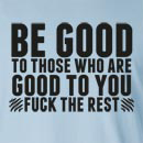Be Good To Those Who Are Good To You Fuck The Rest Long Sleeve T-Shirt