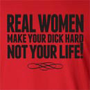 Real Women Make Your Dick Hard Not Your Life! Long Sleeve T-Shirt