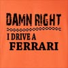 Damn Right I Drive A Ferrari Funny T Shirt