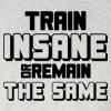 Train Insane or Remain The Same Crew Neck Sweatshirt