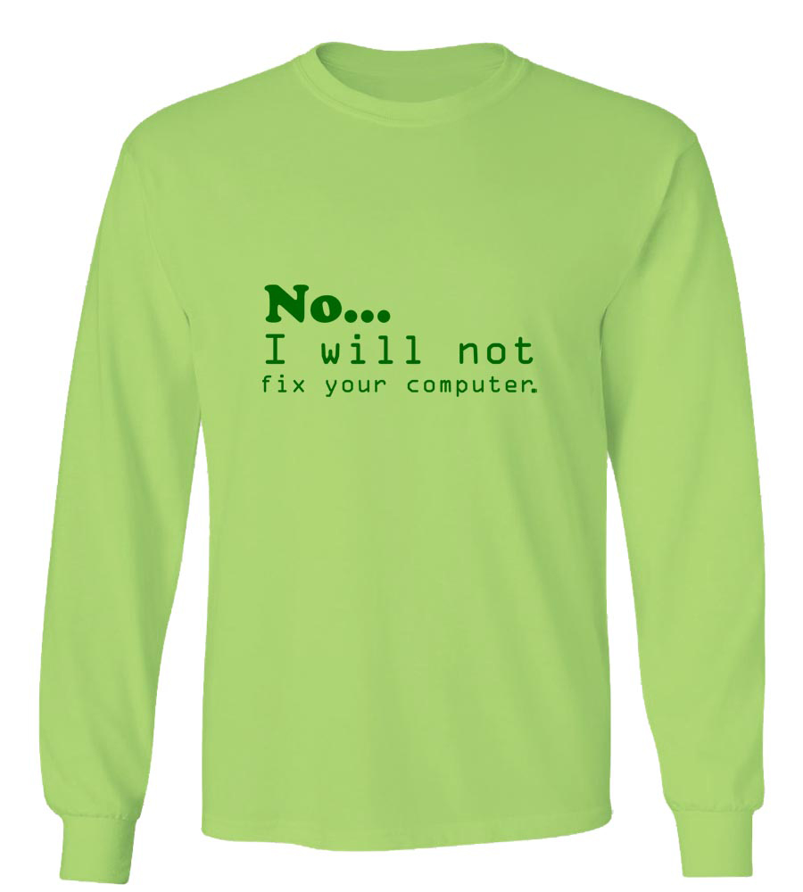 No... I will not fix your Computer Long Sleeve T-Shirt