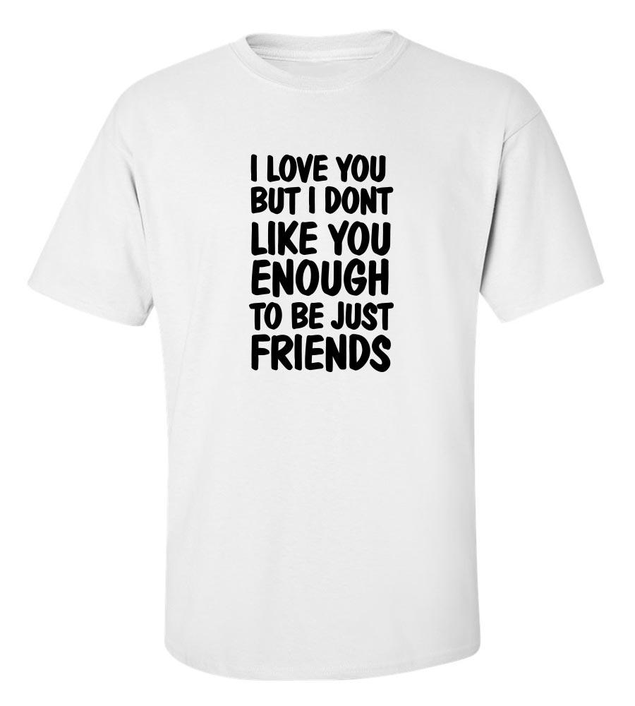 I Love You But I Don't Like You Enough To Be Just Friends T-Shirt