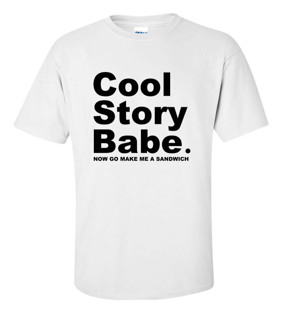 Cool Story Babe Now Go Make Me A Sandwich T Shirt