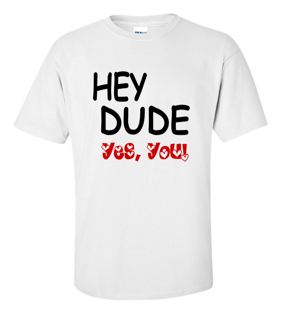 Hey Dude Yes You Funny T Shirt