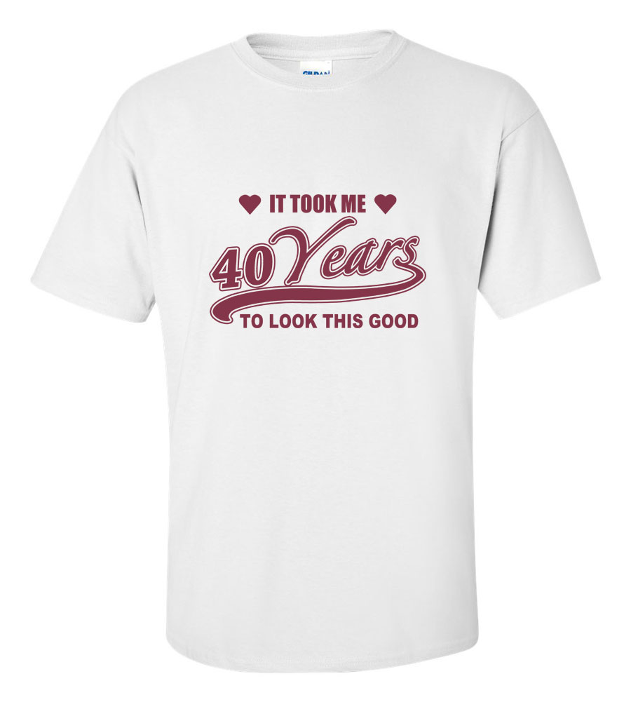 It Took Me 40 Years to Look This Good Funny T Shirt