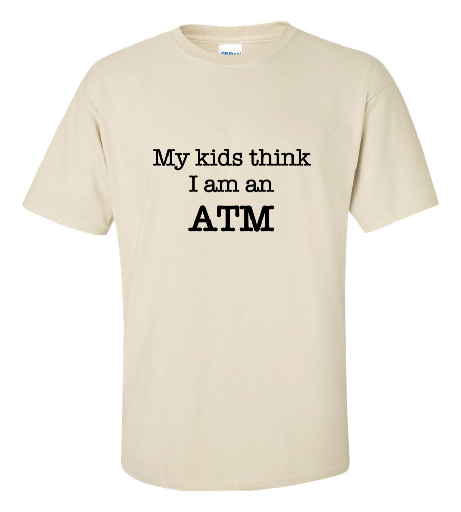 My Kids Think I Am An ATM Funny T Shirt