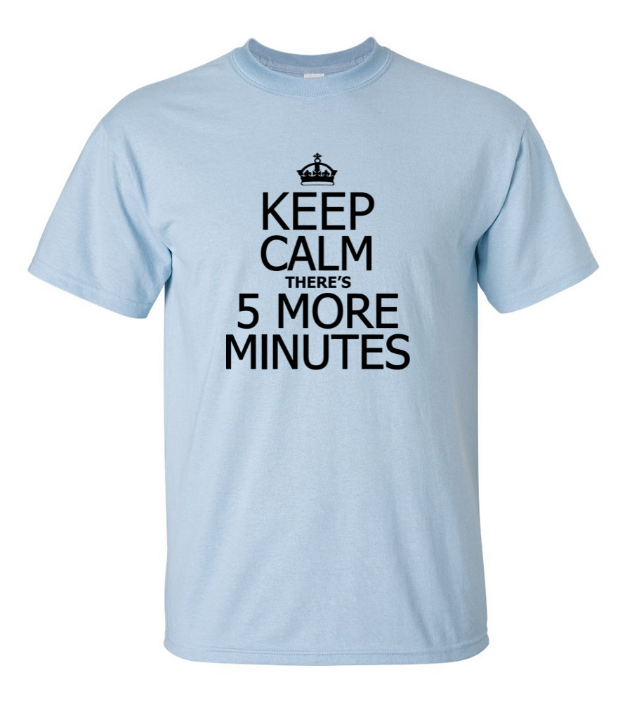 Keep Calm there 5 more minutes Funny T Shirt