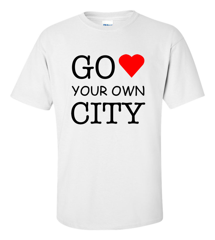 Go Love Your Own City Funny T Shirt