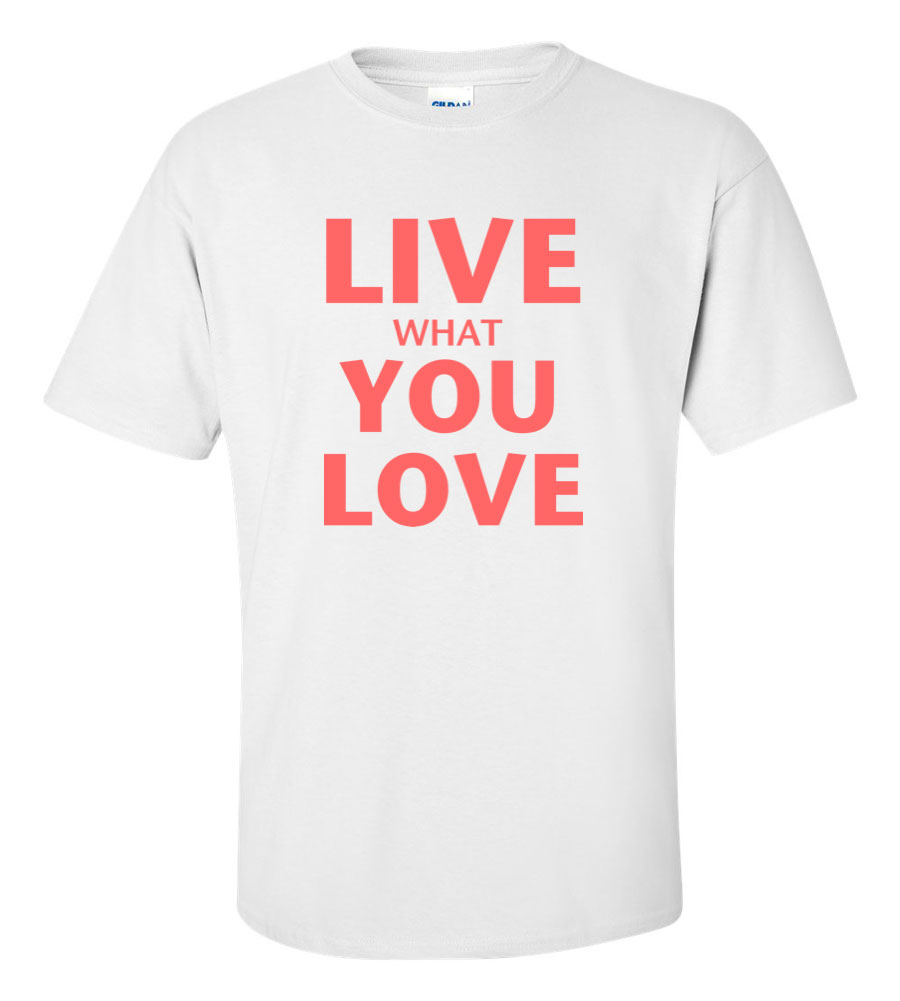Live What You Love T Shirt