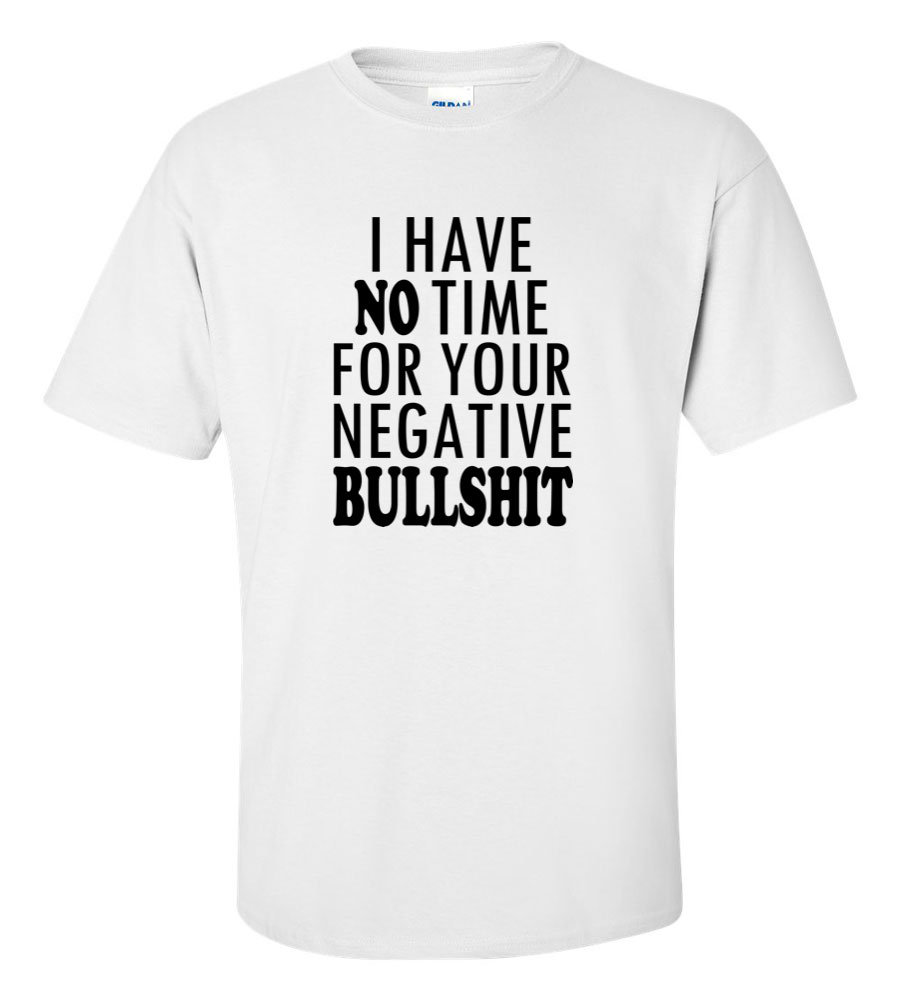 I Have No Time For Your Negative Bullshit Funny T Shirt