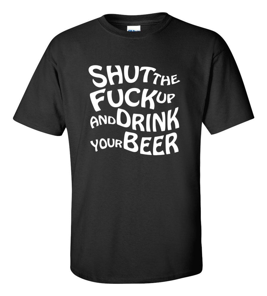 Shut the Fuck Up and Drink Your Beer Funny T Shirt