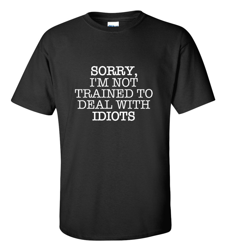 Sorry, I'm not trained to deal with idiots T Shirt