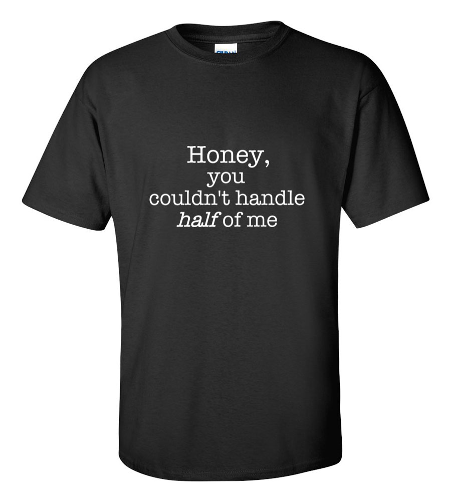 Honey, You couldn't handle half of me funny t shirt