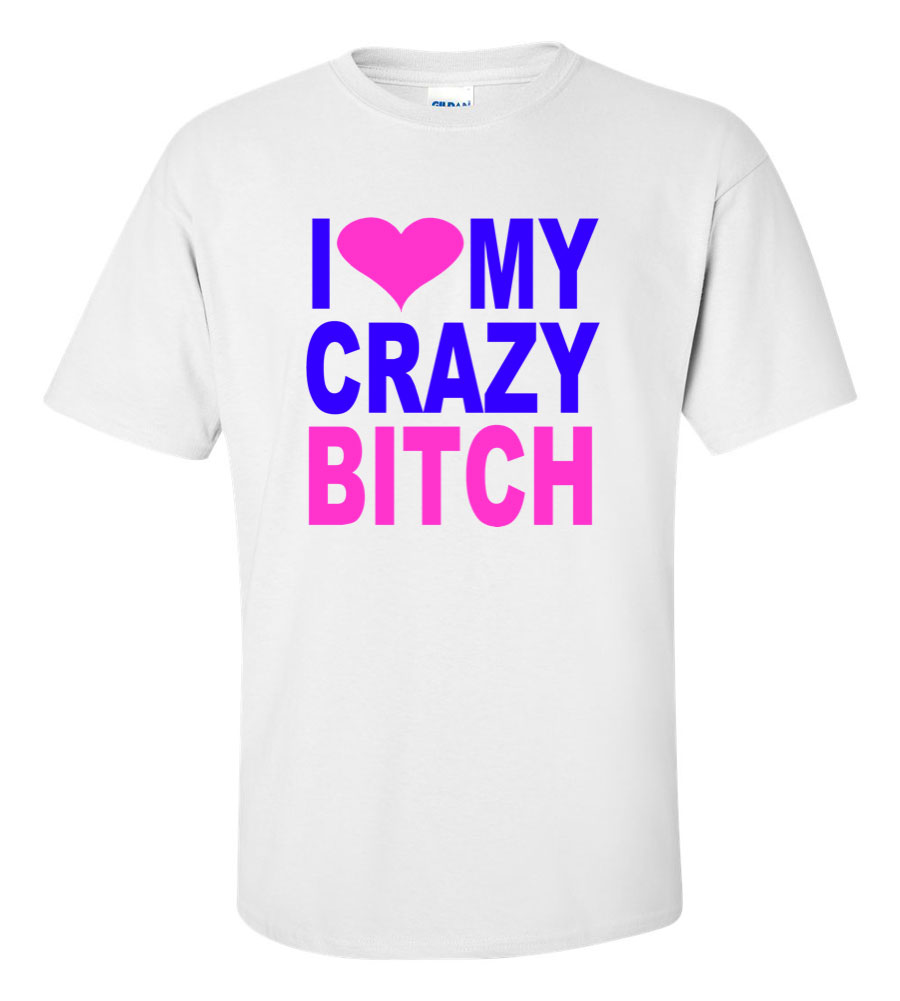 I Love My Crazy Bitch Funny T Shirt