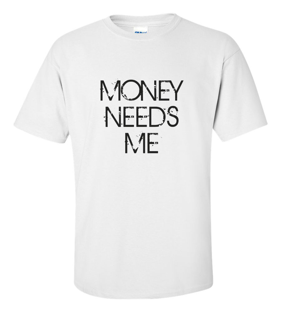 Money Needs Me Funny T Shirt