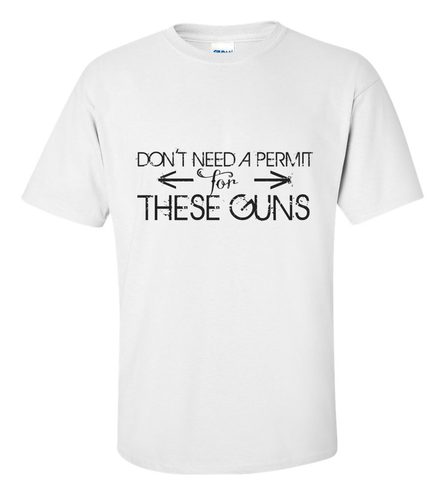 Don't Need A Permit For These Guns Funny T Shirt