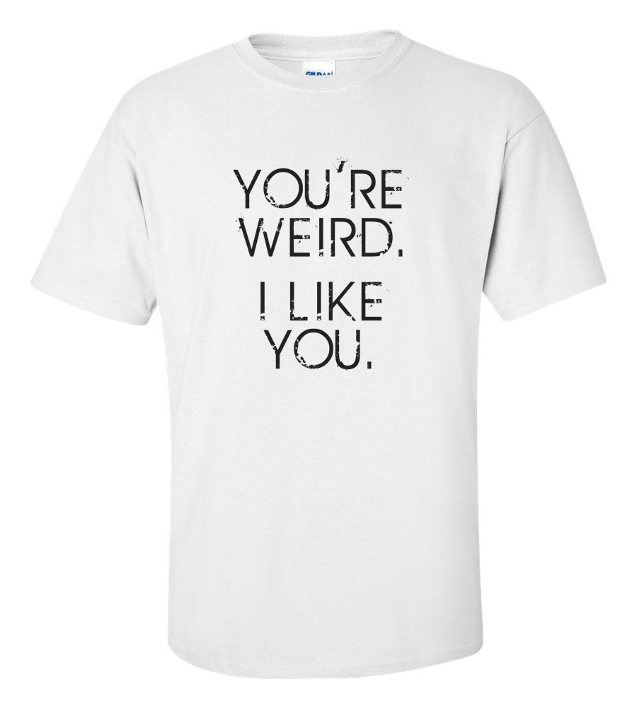 You're Weird. I Like You T Shirt