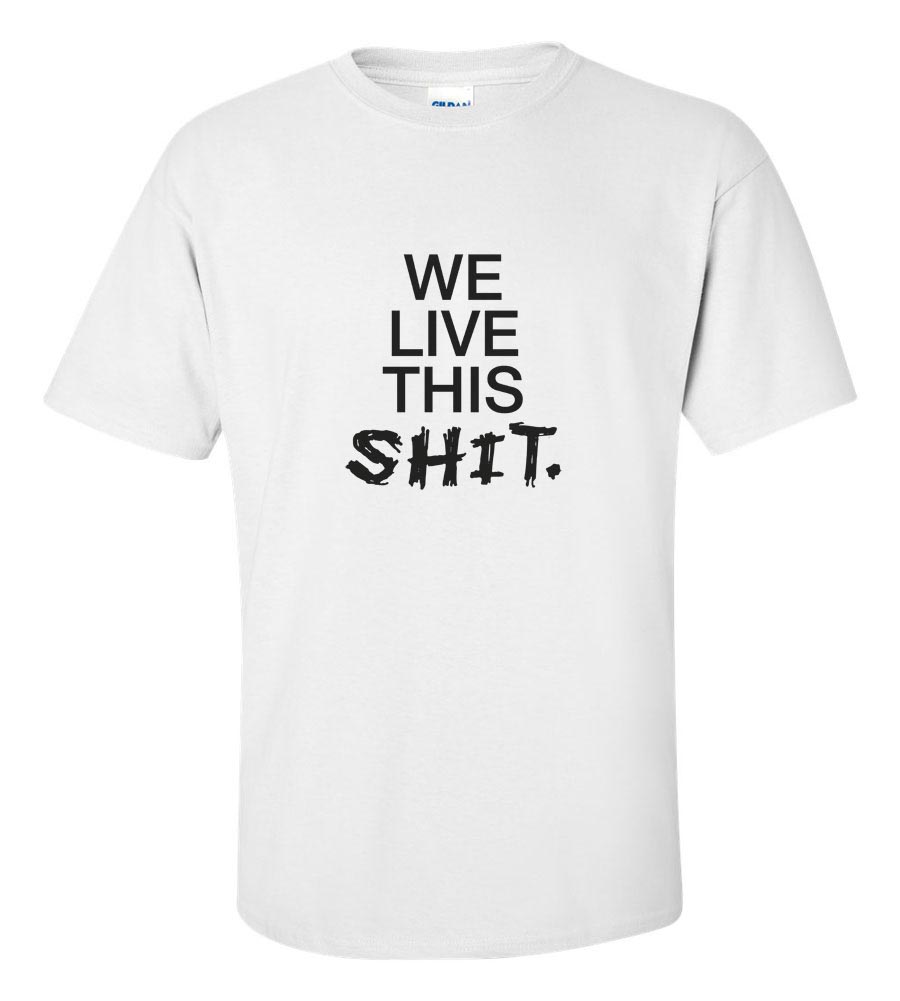 We Live This Shit Funny T Shirt