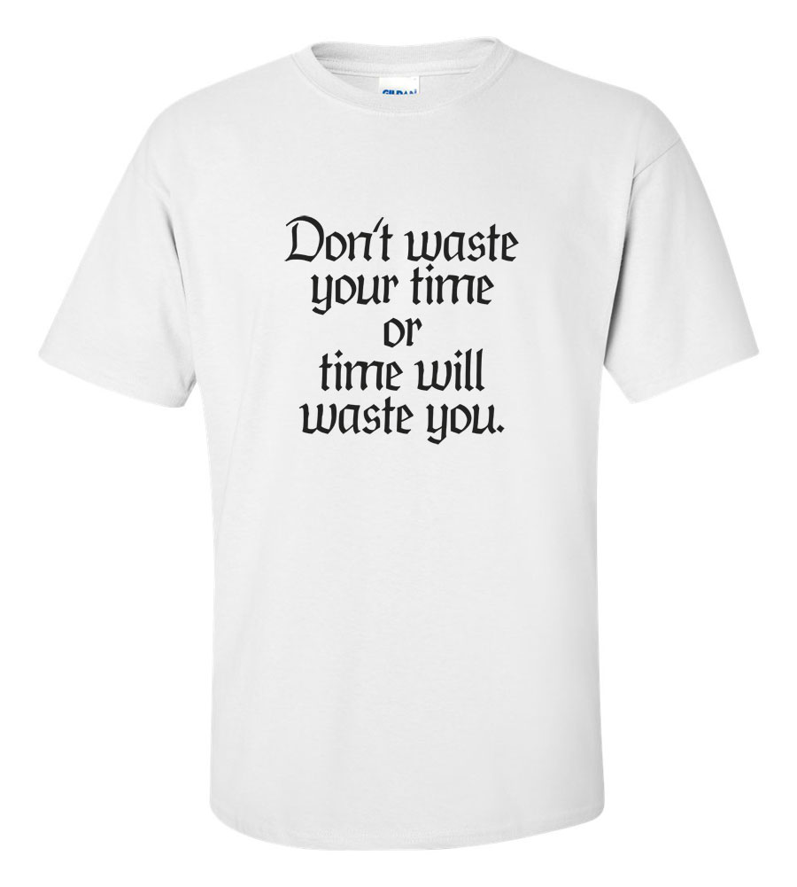 Don't Waste Your Time Funny T Shirt