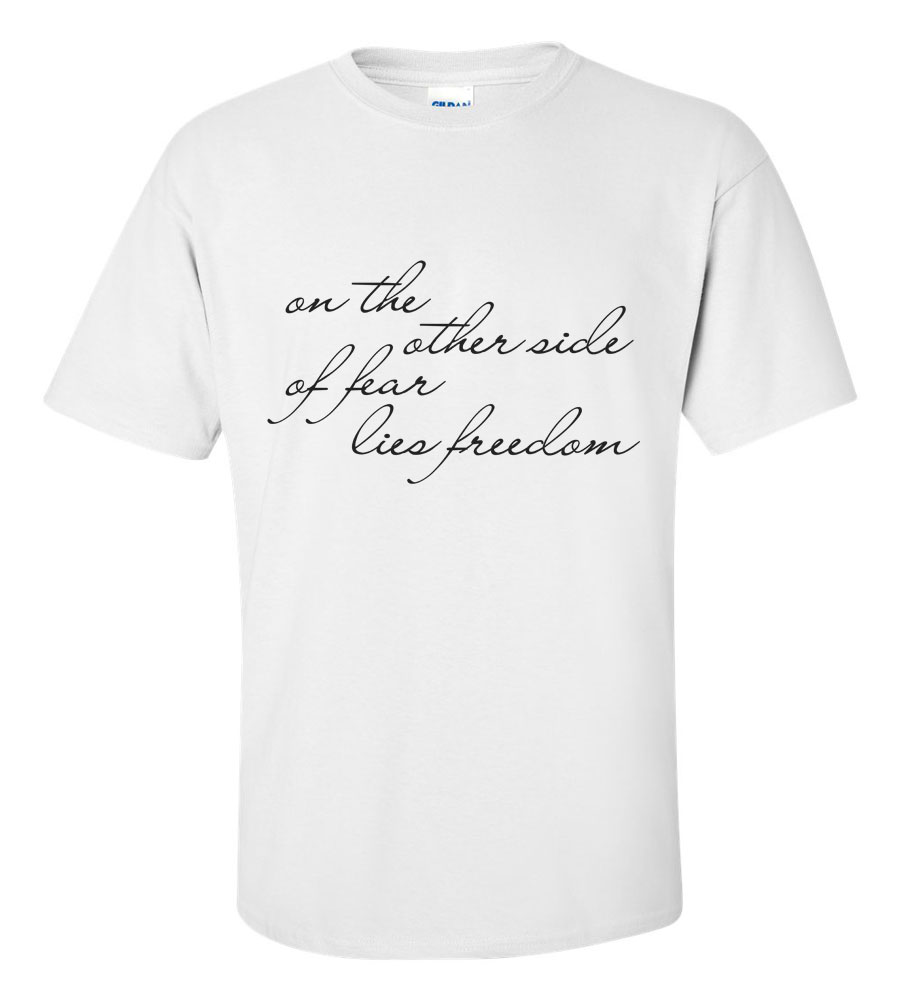 On the Other Side of Fear Lies Freedom T Shirt