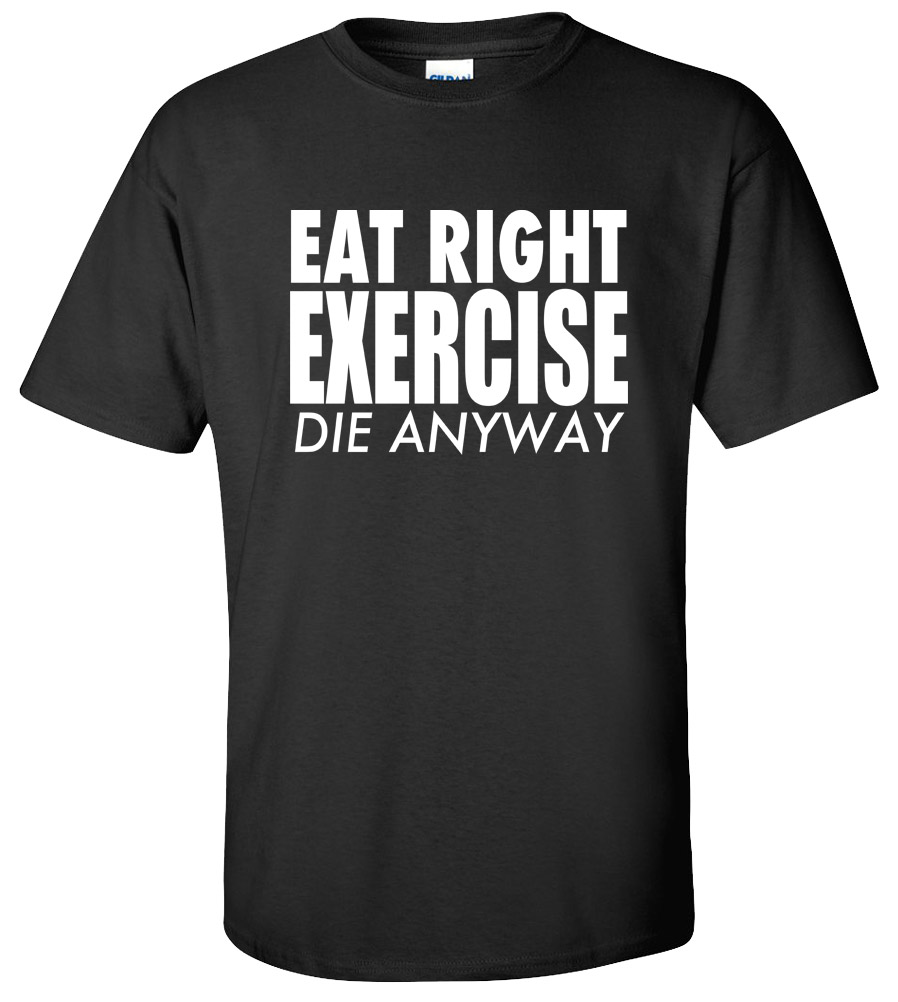 Eat Right Exercise Die Anyway Funny College T Shirt