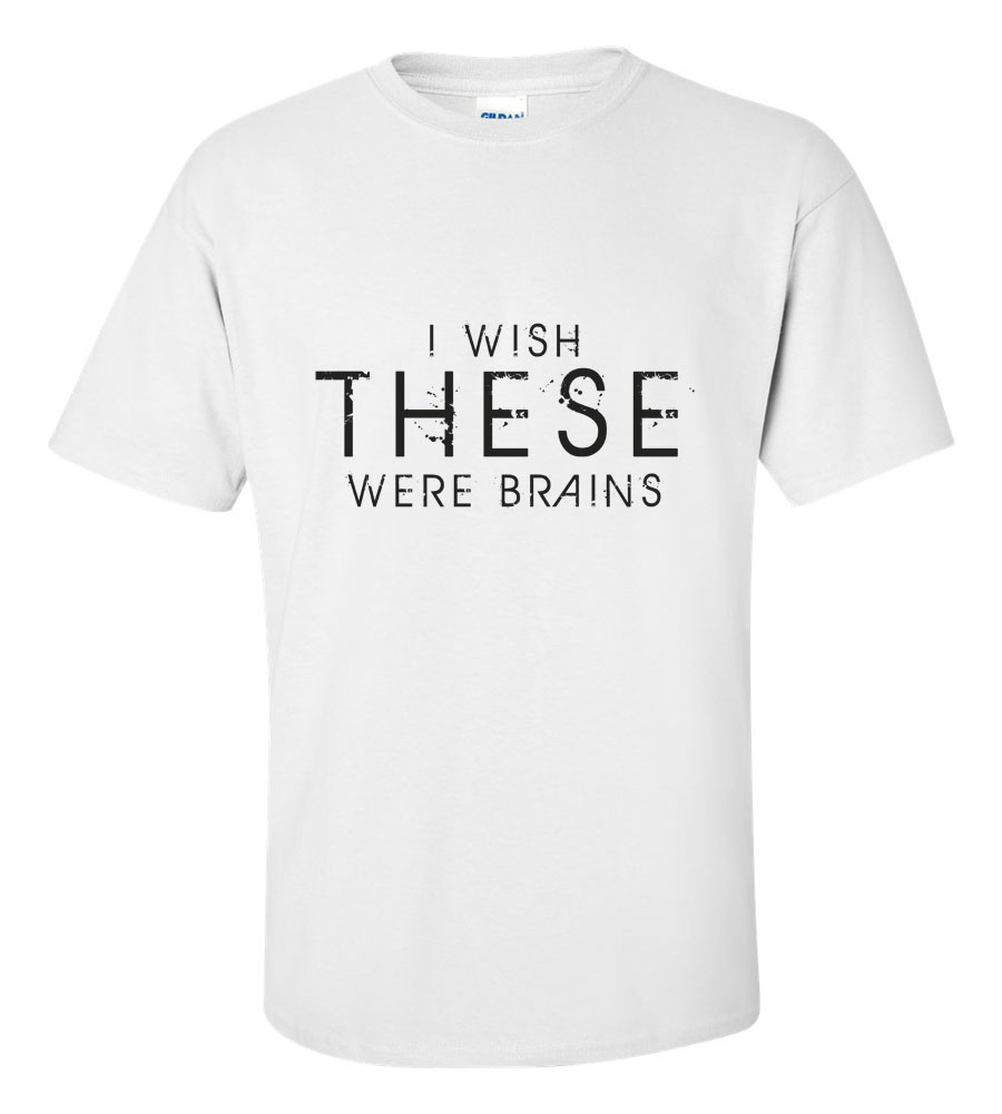 I Wish These Were Brains Funny T Shirt