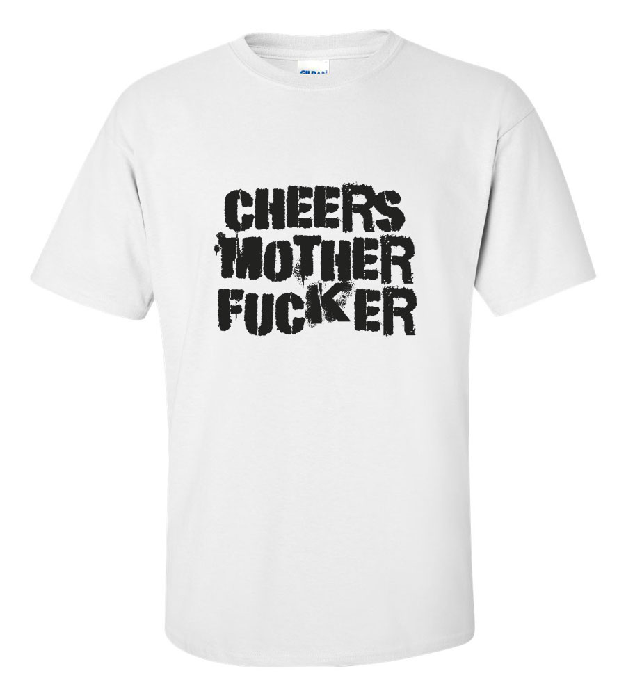 Cheers Mother Fuckers Funny T Shirt