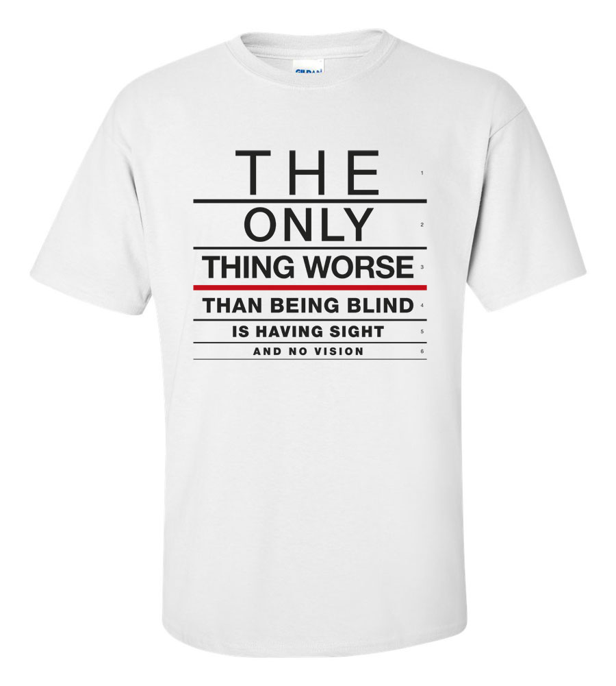 The Only Thing Worse Than Being Blind Is Having Sight and No Vision T Shirt