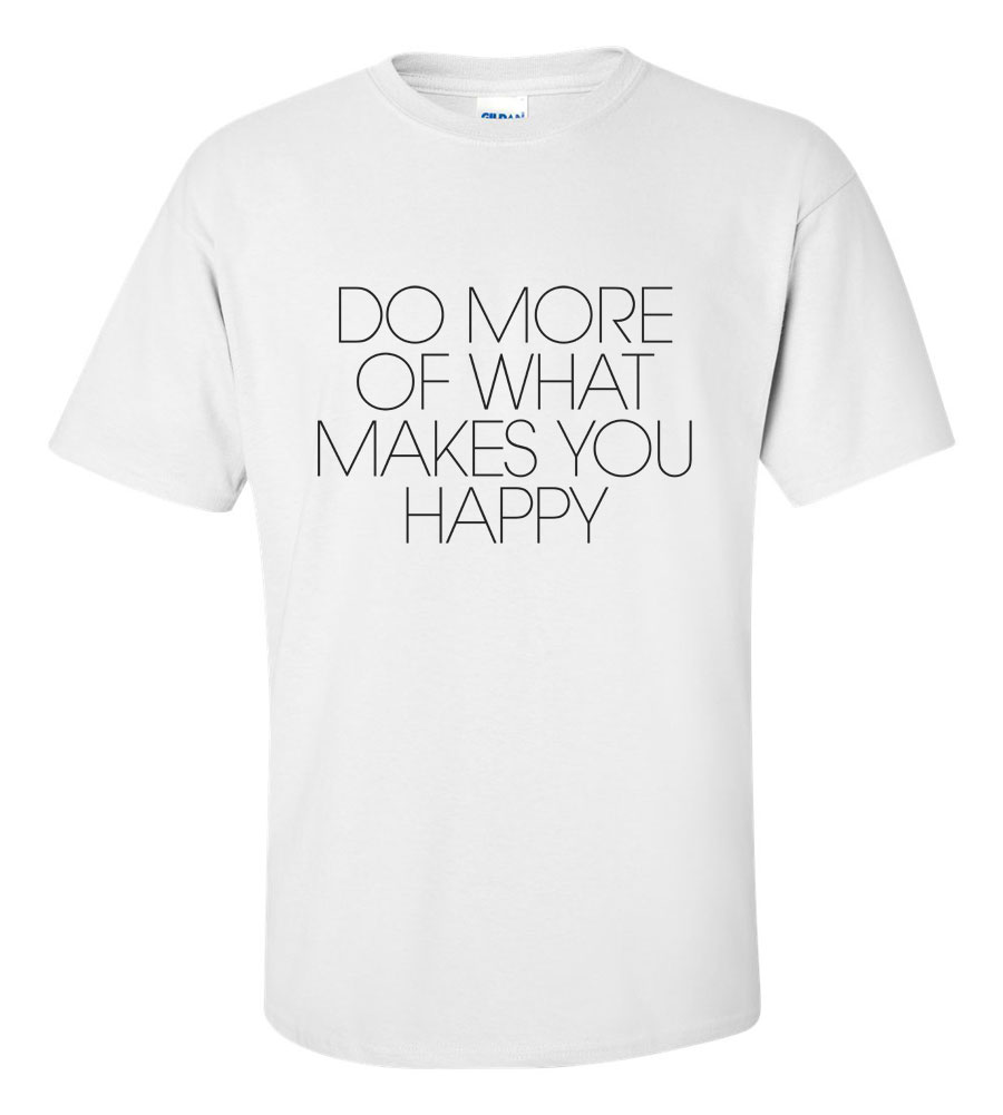 Do More Of What Makes You Happy T Shirt
