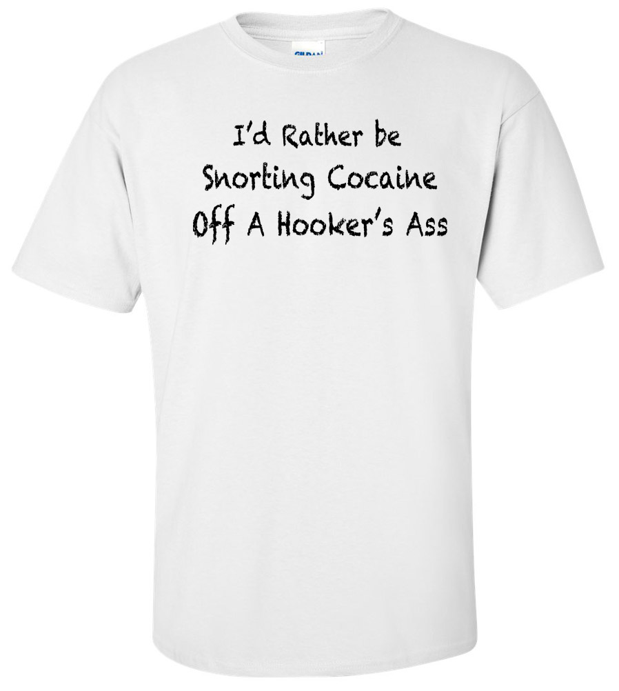 I'd rather be snorting cocaine off a hooker's a** Funny T Shirt
