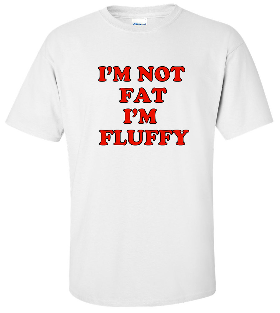 I'm Not Fat, I'm Fluffy Funny T Shirt