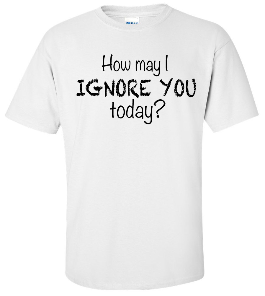 How May I Ignore You Today Funny T Shirt