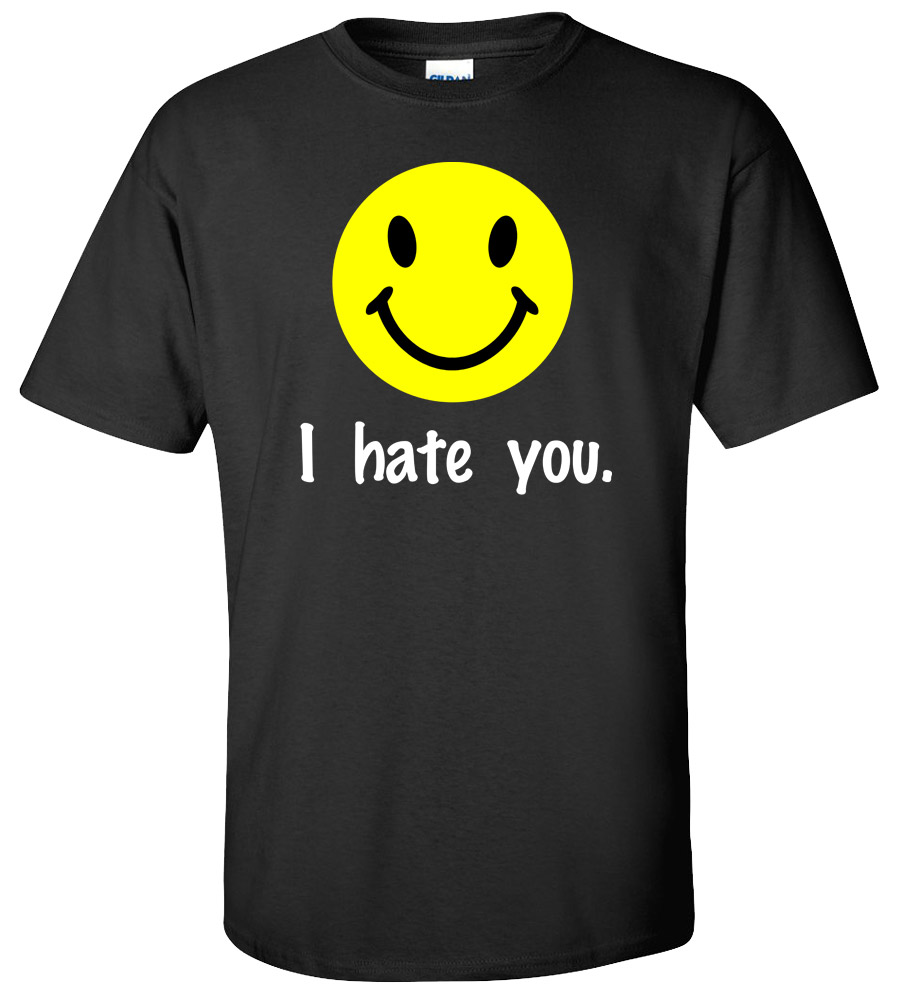 I Hate You Funny Offensive College Humor Insulting Novelty Silly T-shirt
