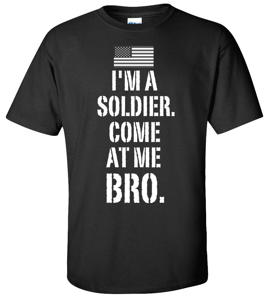 I'm a Soldier Come at Me Bro T-shirt New Military Army Strong Tee
