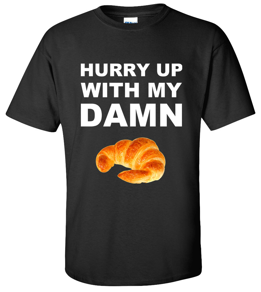Hurry Up With My Damn Croissant Donut T-shirt Funny College Humor Silly New Tee